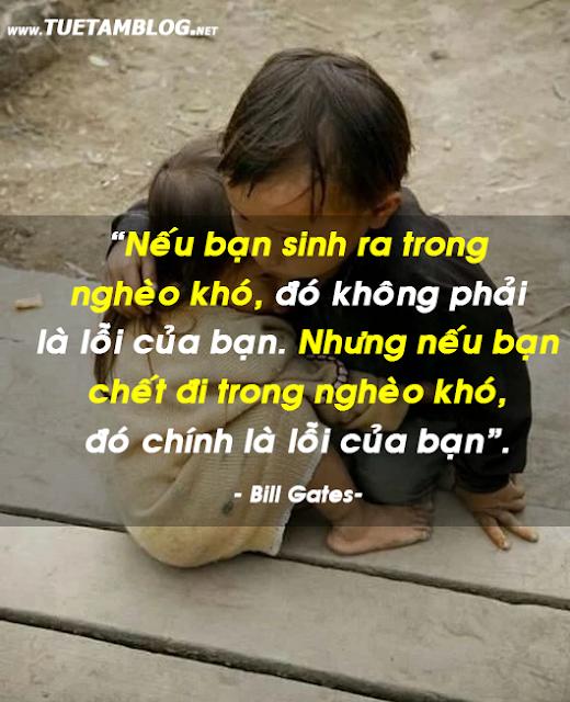 """""""Nếu bạn sinh ra trong nghèo khó, đó không phải là lỗi của bạn. Nhưng nếu bạn chết đi trong nghèo khó, đó chính là lỗi của bạn"""". - Bill Gates-"""