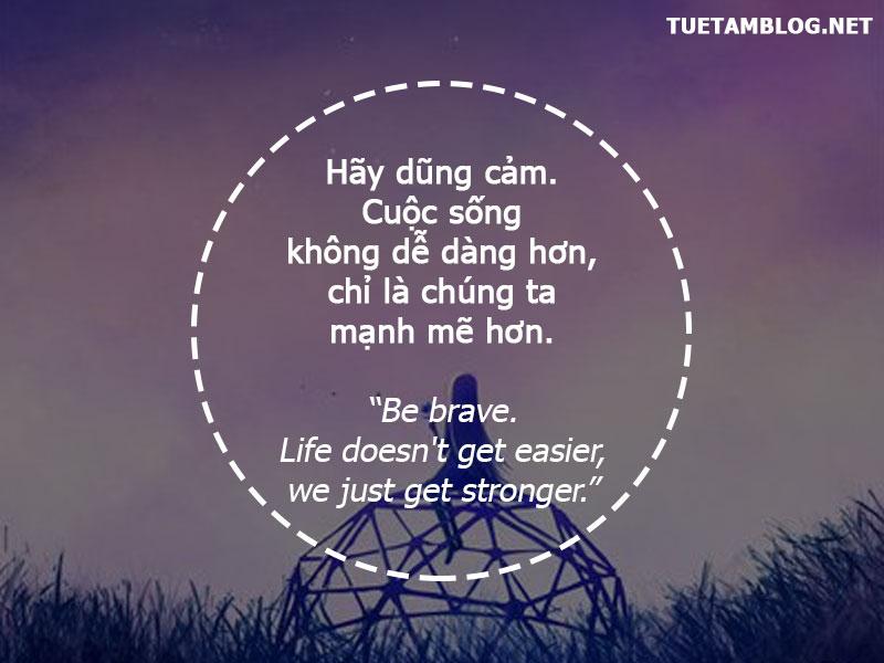 Hãy dũng cảm. Cuộc sống không dễ dàng hơn, chỉ là chúng ta mạnh mẽ hơn.