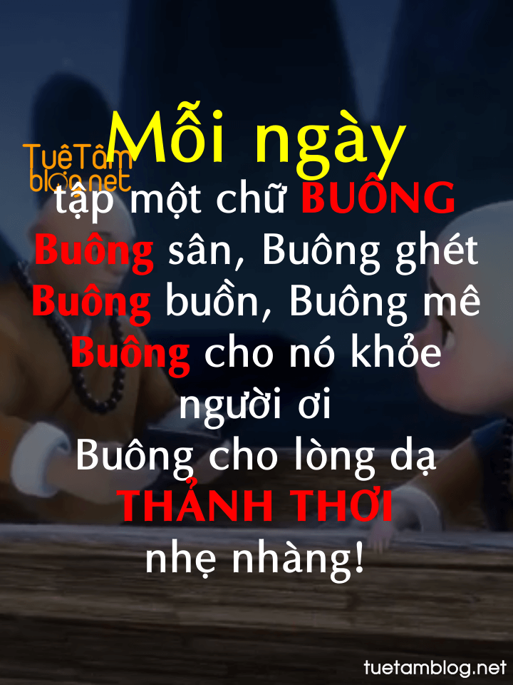 Mỗi ngày tập một chữ BUÔNG Buông sân, Buông ghét  Buông buồn, Buông mê  Buông cho nó khỏe  người ơi  Buông cho lòng dạ  THẢNH THƠI  nhẹ nhàng!