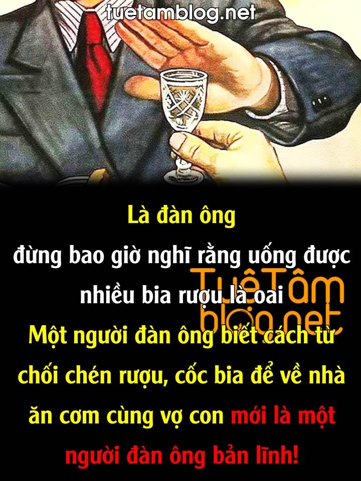 Là đàn ông đừng bao giờ nghĩ rằng uống được nhiều bia rượu là oai. Một người đàn ông biết cách từ chối chén rượu, cốc bia để về nhà ăn cơm cùng vợ con mới là một người đàn ông bản lĩnh!